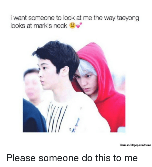 I Want Someone To Look At Me The Way: i want someone to look at me the way taeyong  looks at mark's neck Please someone do this to me