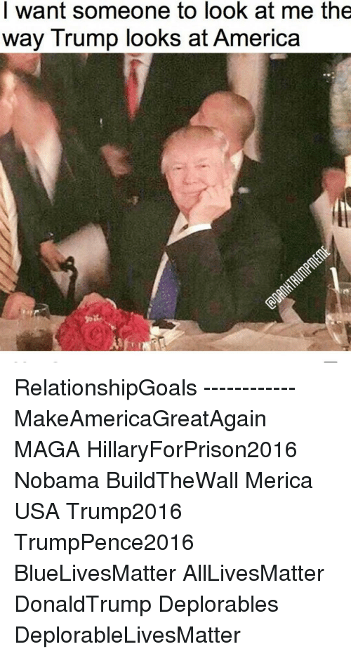Hillaryforprison2016: I want someone to look at me the  way Trump looks at America RelationshipGoals ------------ MakeAmericaGreatAgain MAGA HillaryForPrison2016 Nobama BuildTheWall Merica USA Trump2016 TrumpPence2016 BlueLivesMatter AllLivesMatter DonaldTrump Deplorables DeplorableLivesMatter