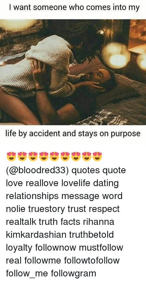 Dating, Facts, and Life: I want someone who comes into my  life by accident and stays on purpose 😍😍😍😍😍😍😍😍😍 (@bloodred33) quotes quote love reallove lovelife dating relationships message word nolie truestory trust respect realtalk truth facts rihanna kimkardashian truthbetold loyalty follownow mustfollow real followme followtofollow follow_me followgram