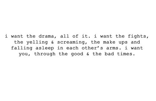 falling asleep: i want the drama, all of it. i want the fights,  the yelling & screaming, the make ups and  falling asleep in each other's arms. i want  you, through the good & the bad times.