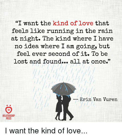 "Running In The Rain: ""I want the kind of love that  feels like running in the rain  at night. The kind where I have  no idea where I am going, but  feel ever second of it. To be  lost and found... all at once.""  lost and found.. all at once.  Erin Van Vuren  8 R  RELATIONSHIP  RULES I want the kind of love..."
