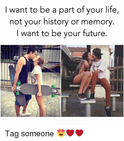 Memes, History, and Tag Someone: I want to be a part of your life,  not your history or memory  I want to be your future Tag someone 😍❤❤