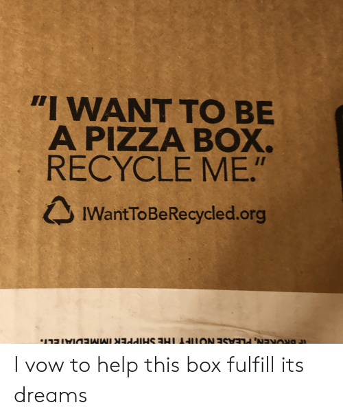 """vow: """"I WANT TO BE  A PIZZA BOX.  RECYCLE ME.""""  IWantToBeRecycled.org I vow to help this box fulfill its dreams"""