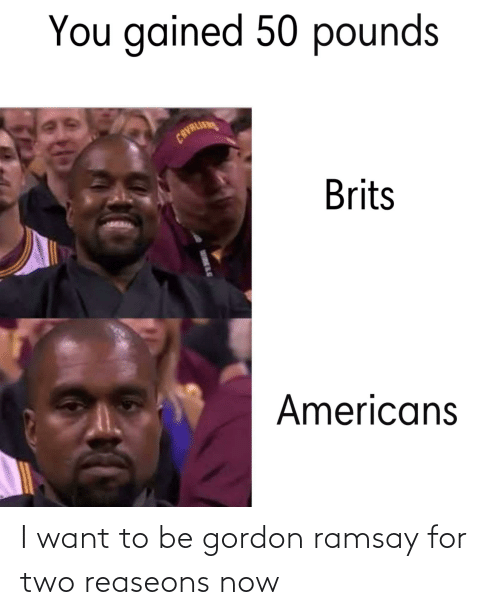 Gordon Ramsay: I want to be gordon ramsay for two reaseons now