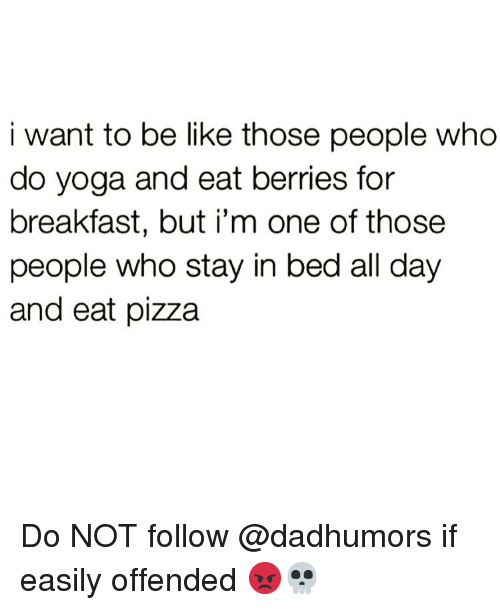 Stay In Bed: i want to be like those people who  do yoga and eat berries for  breakfast, but i'm one of those  people who stay in bed all day  and eat pizza Do NOT follow @dadhumors if easily offended 😡💀