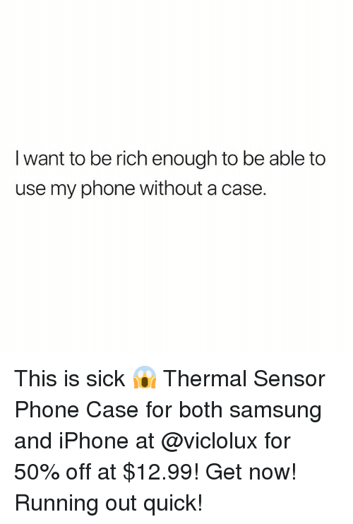Iphone, Memes, and Phone: I want to be rich enough to be able to  use my phone without a case. This is sick 😱 Thermal Sensor Phone Case for both samsung and iPhone at @viclolux for 50% off at $12.99! Get now! Running out quick!