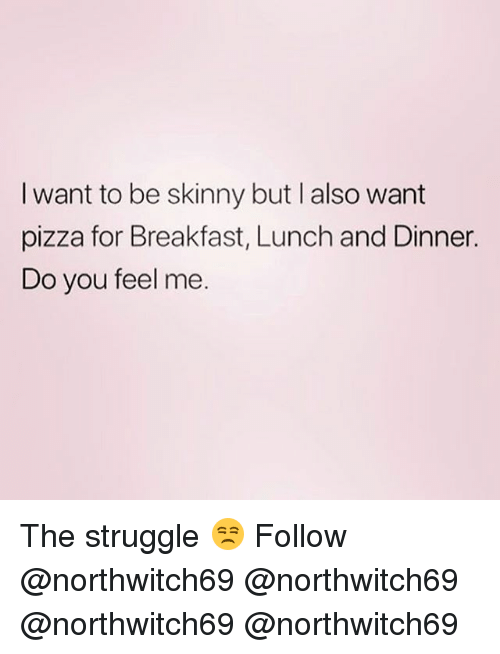 Memes, Pizza, and Skinny: I want to be skinny but I also want  pizza for Breakfast, Lunch and Dinner.  Do you feel me. The struggle 😒 Follow @northwitch69 @northwitch69 @northwitch69 @northwitch69