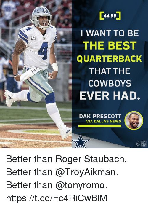 Dallas Cowboys, Memes, and News: I WANT TO BE  THE BEST  QUARTERBACK  THAT THE  COWBOYS  EVER HAD  DAK PRESCOTT  VIA DALLAS NEWS  Ca  NFL Better than Roger Staubach.  Better than @TroyAikman.  Better than @tonyromo. https://t.co/Fc4RiCwBlM