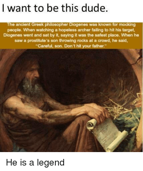"prostitutes: I want to be this dude.  The ancient Greek philosopher Diogenes was known for mocking  people. When watching a hopeless archer failing to hit his target  Diogenes went and sat by it, saying it was the safest place. When he  saw a prostitute's son throwing rocks at a crowd, he said,  Careful, son. Don't hit your father."" He is a legend"