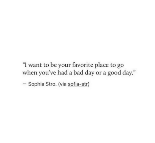 """sophia: """"I want to be your favorite place to go  when you've had a bad day or a good day.""""  Sophia Stro. (via sofia-str)"""