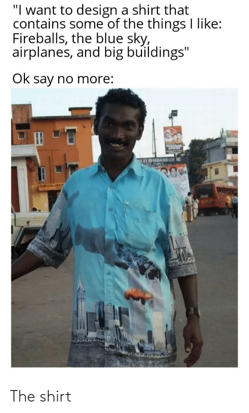 """fireballs: """"I want to design a shirt that  contains some of the things I like:  Fireballs, the blue sky,  airplanes, and big buildings""""  Ok say no more:  MOURI n  hol s The shirt"""