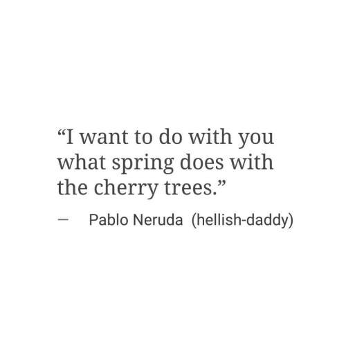 """pablo: """"I want to do with you  what spring does with  the cherry trees.""""  SC  23  Pablo Neruda (hellish-daddy)"""