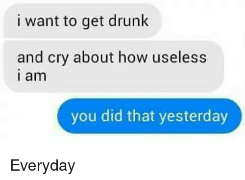 I Want To Get Drunk: i want to get drunk  and cry about how useless  I am  you did that yesterday Everyday