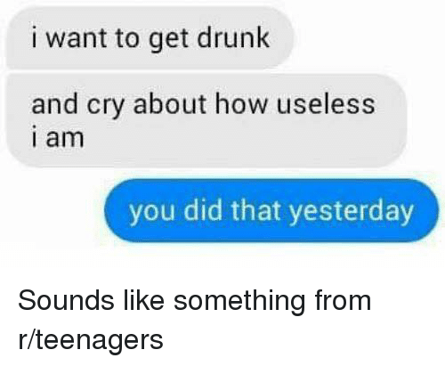 I Want To Get Drunk: i want to get drunk  and cry about how useless  i am  you did that yesterday