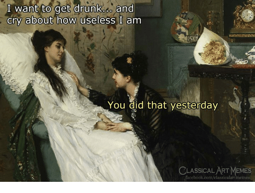 I Want To Get Drunk: I want to get drunk.o and  cry about how useless I am  You did that yesterday  ASSICAL ART MEM  facebook.com/classicalartmemes