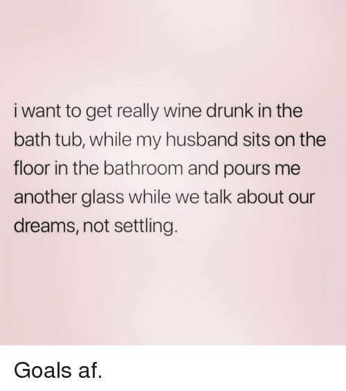 wine drunk: i want to get really wine drunk in the  bath tub, while my husband sits on the  floor in the bathroom and pours me  another glass while we talk about our  dreams, not settling Goals af.
