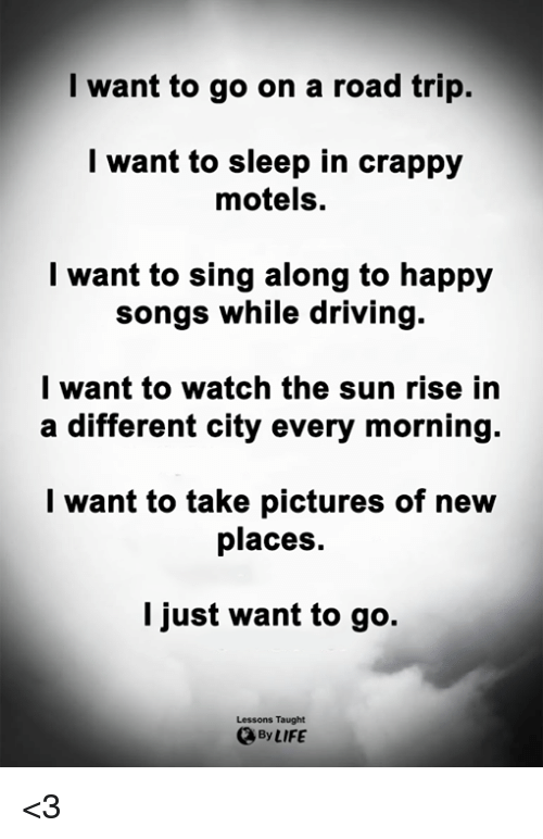 sing along: I want to go on a road trip.  l want to sleep in crappy  motels.  l want to sing along to happy  songs while driving.  l want to watch the sun rise in  a different city every morning.  l want to take pictures of new  places.  I just want to go.  Lessons Taught  By LIFE <3