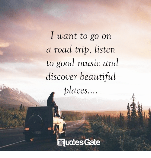 Beautiful, Memes, and Music: I want to go on  a road trip, listen  to good music and  discover beautiful  places.  uotesGate