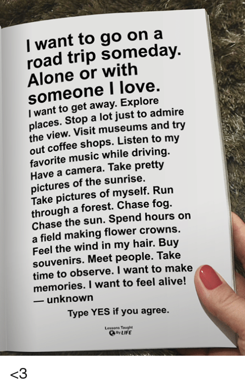 Alive, Being Alone, and Driving: I want to go on a  road trip someday.  Alone or with  someone I love.  I want to get away. Explore  places. Stop a lot just to admire  the view. Visit museums and try  out coffee shops. Listen to my  favorite music while driving.  Have a camera. Take pretty  pictures of the sunrise.  Take pictures of myself. Run  through a forest. Chase fog.  Chase the sun. Spend hours on  a field making flower crowns.  Feel the wind in my hair. Buy  souvenirs. Meet people. Take  time to observe. I want to make  memories. I want to feel alive!  ーunknown  Type YES if you agree.  Type  Lessons Taught  y LIFE <3