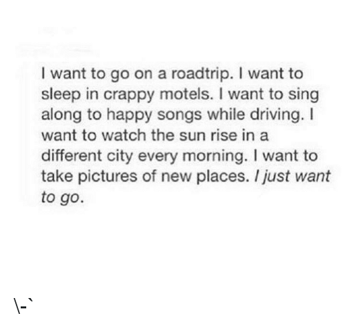 Driving, Happy, and Pictures: I want to go on a roadtrip. I want to  sleep in crappy motels. I want to sing  along to happy songs while driving. I  want to watch the sun rise in  different city every morning. I want to  take pictures of new places. I just want  to go. \-`