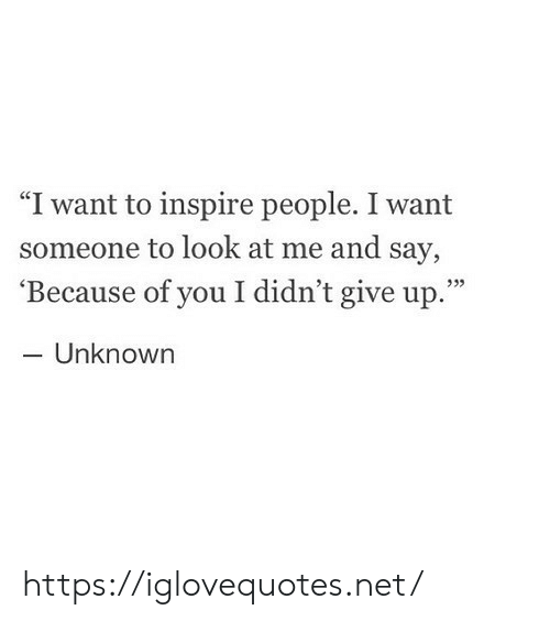 "Because of You: ""I want to inspire people. I want  someone to look at me and say,  'Because of you I didn't give up.""  - Unknown  933 https://iglovequotes.net/"
