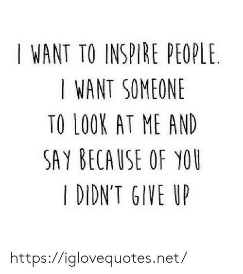 inspire: I WANT TO INSPIRE PEOPLE  I WANT SOMEONE  TO LOOK AT ME AND  SAY BECAUSE OF YOU  I DIDN'T GIVE UP https://iglovequotes.net/