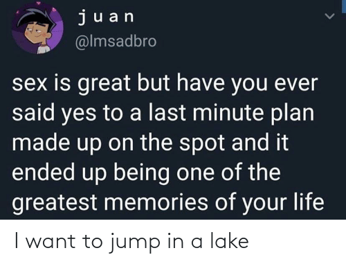 I Want: I want to jump in a lake