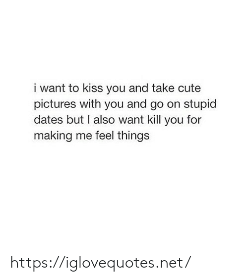 kiss you: i want to kiss you and take cute  pictures with you and go on stupid  dates but I also want kill you for  making me feel things https://iglovequotes.net/