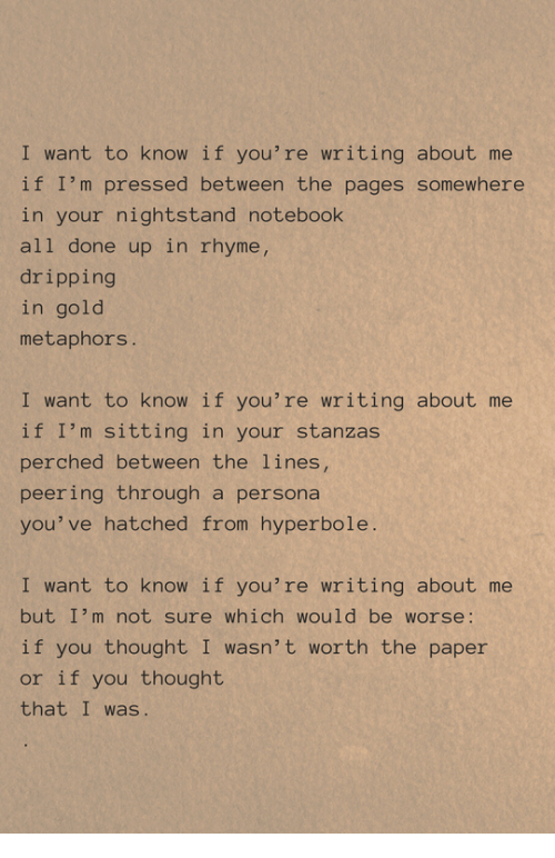 Peering: I want to know if you're writing about me  if I'm pressed between the pages somewhere  in your nightstand notebook  all done up in rhyme,  dripping  in gold  metaphors.  I want to know if you're writing about me  if I'm sitting in your stanzas  perched between the lines,  peering through a persona  you' ve hatched from hyperbole.  I want to know if you're writing about me  but I'm not sure which would be worse:  if you thought I wasn't worth the paper  or if you thought  that I was