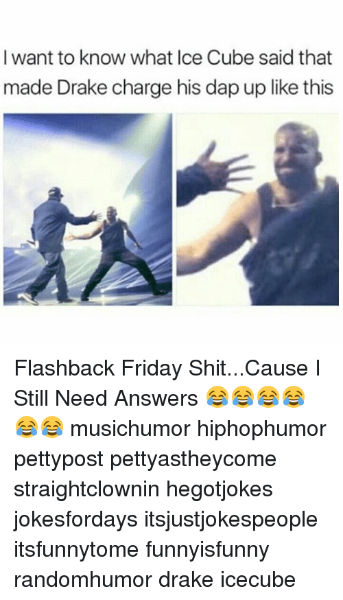 Ice Cube, Memes, and 🤖: I want to know what Ice Cube said that  made Drake charge his dap up like this Flashback Friday Shit...Cause I Still Need Answers 😂😂😂😂😂😂 musichumor hiphophumor pettypost pettyastheycome straightclownin hegotjokes jokesfordays itsjustjokespeople itsfunnytome funnyisfunny randomhumor drake icecube
