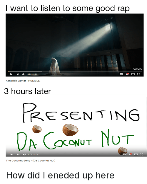 Kendrick Lamar Humble: I want to listen to some good rap  vevo  I :00 3:03  Kendrick Lamar HUMBLE.  3 hours later  PESENTING  QCONUT  1  0:02 / 3:34  The Coconut Song - (Da Coconut Nut)