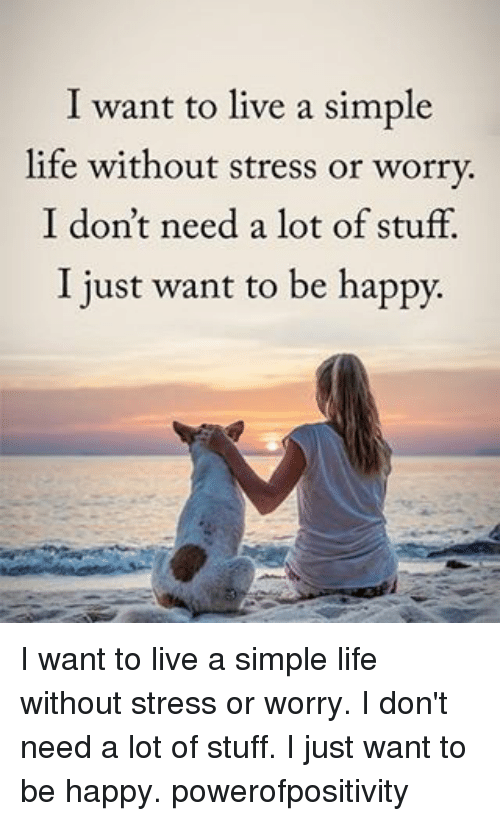 Life: I want to live a simple  life without stress or worry.  I don't need a lot of stuff.  I just want to be happy. I want to live a simple life without stress or worry. I don't need a lot of stuff. I just want to be happy. powerofpositivity