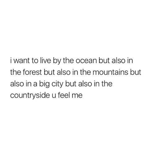 Relationships, Live, and Ocean: i want to live by the ocean but also in  the forest but also in the mountains but  also in a big city but also in the  countryside u feel me