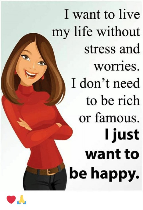 Live My Life: I want to live  my life without  stress and  worries  I don't need  to be rich  or famous  I just  want to  be happy. ❤️🙏