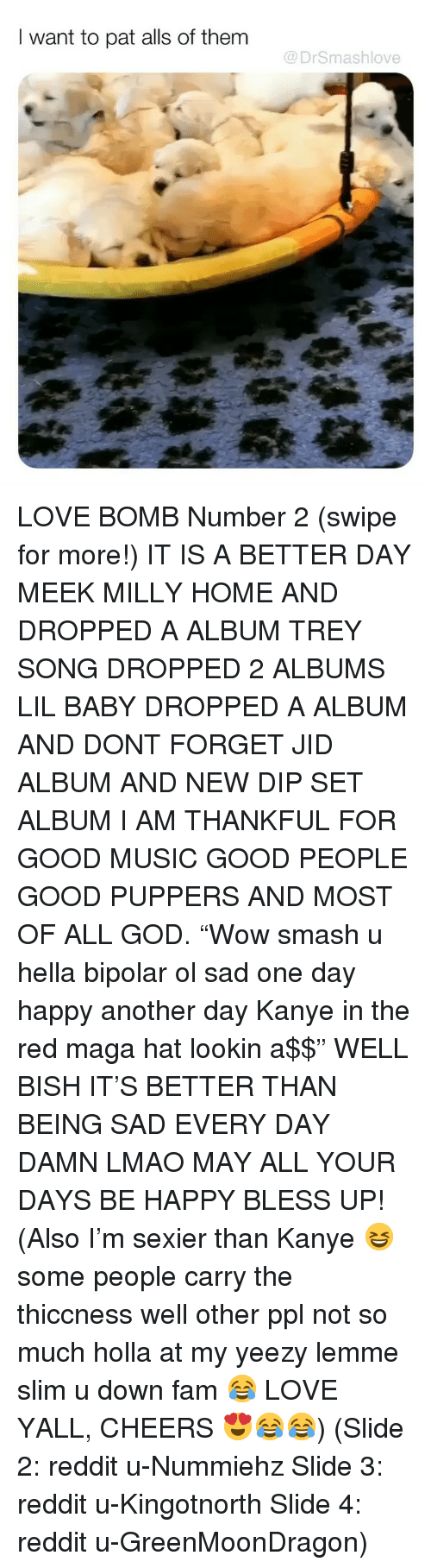 """Lil Baby: I want to pat alls of them  @DrSmashlove LOVE BOMB Number 2 (swipe for more!) IT IS A BETTER DAY MEEK MILLY HOME AND DROPPED A ALBUM TREY SONG DROPPED 2 ALBUMS LIL BABY DROPPED A ALBUM AND DONT FORGET JID ALBUM AND NEW DIP SET ALBUM I AM THANKFUL FOR GOOD MUSIC GOOD PEOPLE GOOD PUPPERS AND MOST OF ALL GOD. """"Wow smash u hella bipolar ol sad one day happy another day Kanye in the red maga hat lookin a$$"""" WELL BISH IT'S BETTER THAN BEING SAD EVERY DAY DAMN LMAO MAY ALL YOUR DAYS BE HAPPY BLESS UP! (Also I'm sexier than Kanye 😆 some people carry the thiccness well other ppl not so much holla at my yeezy lemme slim u down fam 😂 LOVE YALL, CHEERS 😍😂😂) (Slide 2: reddit u-Nummiehz Slide 3: reddit u-Kingotnorth Slide 4: reddit u-GreenMoonDragon)"""