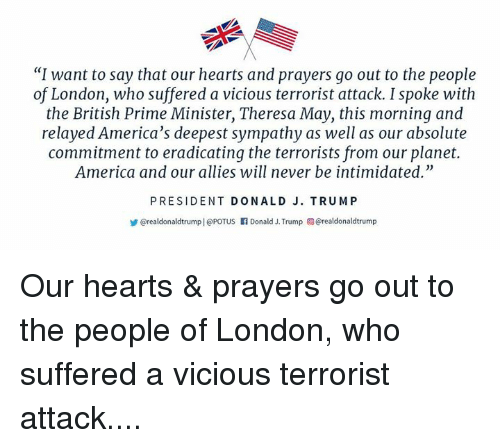 "America, Hearts, and London: ""I want to say that our hearts and prayers go out to the people  of London, who suffered a vicious terrorist attack. I spoke with  the British Prime Minister, Theresa May, this morning and  relayed America's deepest sympathy as well as our absolute  commitment to eradicating the terrorists from our planet.  America and our allies will never be intimidated.""  PRESIDENT DONALD J. TRUMP  @realdonaldtrump 