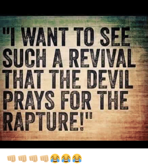 "Memes, Devil, and 🤖: ""I WANT TO SEE  SUCH A REVIVAL  THAT THE DEVIL  PRAYS FOR THE  RAPTURE!"" 👊🏼👊🏼👊🏼👊🏼😂😂😂"