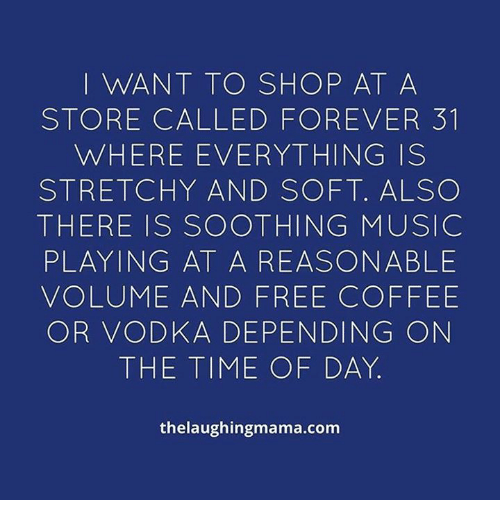 Memes, Music, and Coffee: I WANT TO SHOP AT A  STORE CALLED FOREVER 31  WHERE EVERYTHING IS  STRETCHY AND SOFT. ALSO  THERE IS SOOTHING MUSIC  PLAYING AT A REASONABLE  VOLUME AND FREE COFFEE  OR VODKA DEPENDING ON  THE TIME OF DAY  thelaughingmama.com
