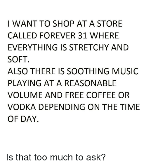 Too Much To Ask: I WANT TO SHOP ATA STORE  CALLED FOREVER 31 WHERE  EVERYTHING IS STRETCHY AND  SOFT  ALSO THERE IS SOOTHING MUSIC  PLAYING AT A REASONABLE  VOLUME AND FREE COFFEE OR  VODKA DEPENDING ON THE TIME  OF DAY Is that too much to ask?
