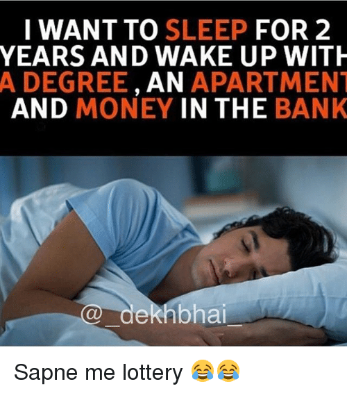 Dekh Bhai, International, and Wake: I WANT TO SLEEP  FOR 2  YEARS AND WAKE UP WITH  A DEGREE  AN  APARTMENT  AND MONEY IN THE  BANK  dekhbhai Sapne me lottery 😂😂