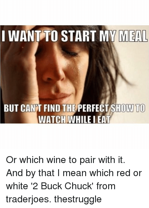 Wine, Mean, and Meaning: I WANT TO START MY MEAL  BUT CANT FIND THE PERFECT SHOW TO  WATCH WHILE I EAT Or which wine to pair with it. And by that I mean which red or white '2 Buck Chuck' from traderjoes. thestruggle