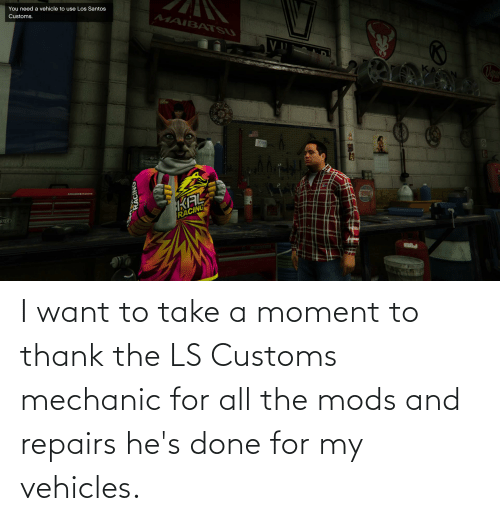 mechanic: I want to take a moment to thank the LS Customs mechanic for all the mods and repairs he's done for my vehicles.