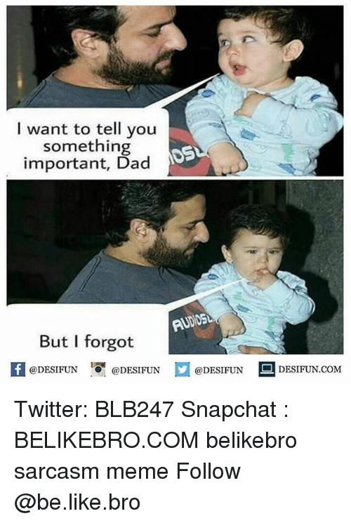 Be Like, Dad, and Meme: I want to tell you  something  important, Dad  But I forgot  @DESIFUN I『@DESIFUN  @DESIFUN  DESIFUN.COM Twitter: BLB247 Snapchat : BELIKEBRO.COM belikebro sarcasm meme Follow @be.like.bro