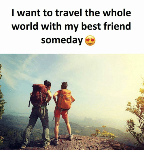 I want to travel the whole world with my best friend for Where do i want to go on vacation