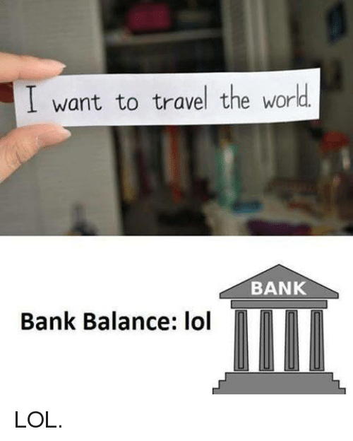 I want to travel the world bank bank balance lol lol for Where do i want to go on vacation