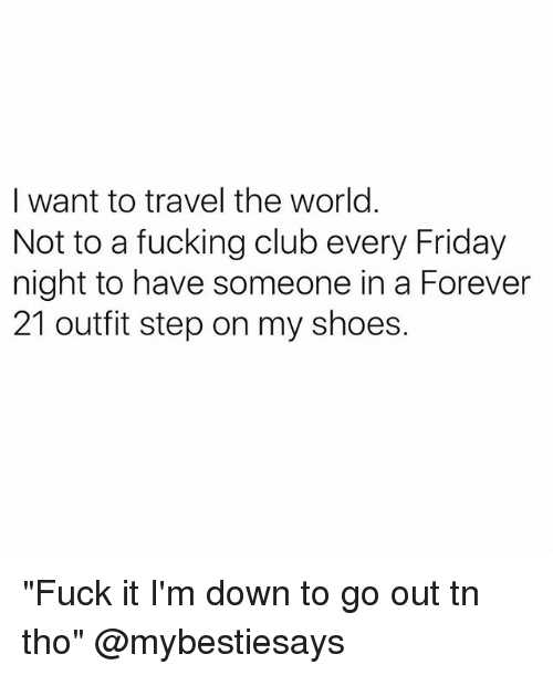 """Club, Friday, and Fucking: I want to travel the world  Not to a fucking club every Friday  night to have someone in a Forever  21 outfit step on my shoes. """"Fuck it I'm down to go out tn tho"""" @mybestiesays"""