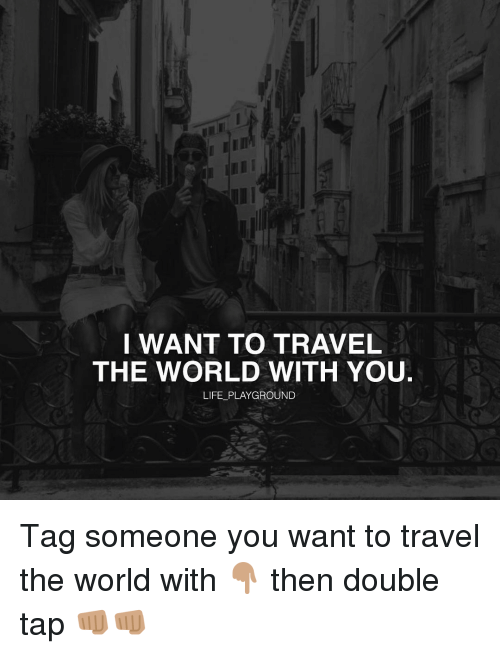 I WANT TO TRAVEL THE WORLD WITH YOU LIFE PLAYGROUND Tag ...
