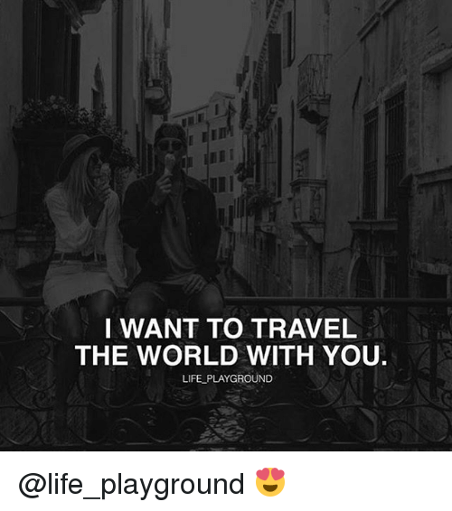 I want to travel the world with you life playground for Where do i want to go on vacation