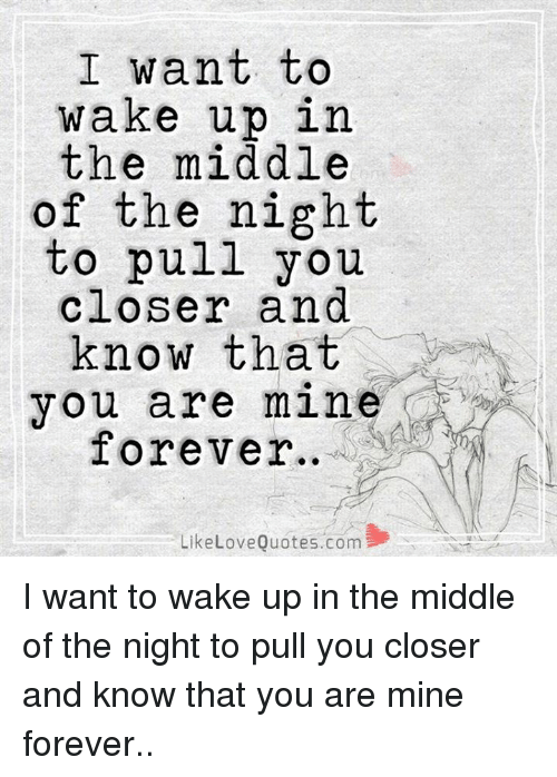 Love, Memes, and Forever: I want to  wake up in  the middle  of the night  to pull you  closer and  know that  you are mine  Forever  Like Love Quotes.com I want to wake up in the middle of the night to pull you closer and know that you are mine forever..