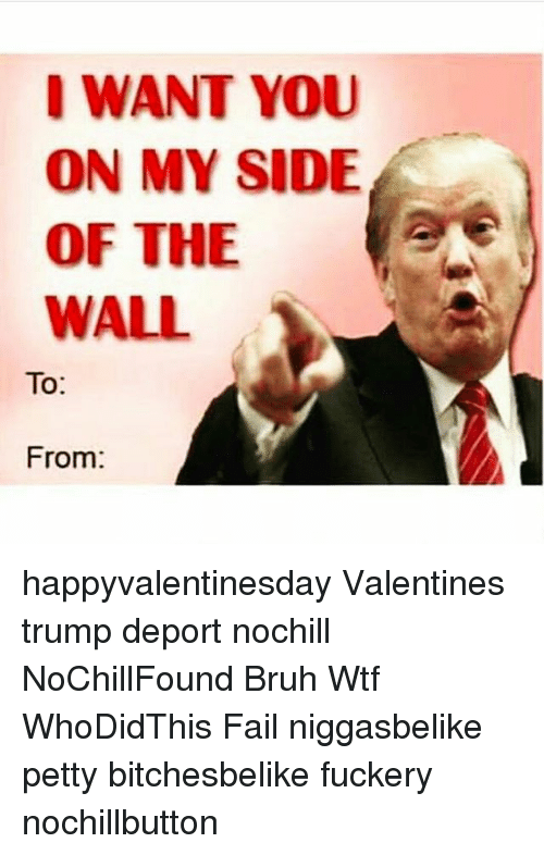 Trump Deportation: I WANT YOU  ON MY SIDE  OF THE  WALL  To  From happyvalentinesday Valentines trump deport nochill NoChillFound Bruh Wtf WhoDidThis Fail niggasbelike petty bitchesbelike fuckery nochillbutton